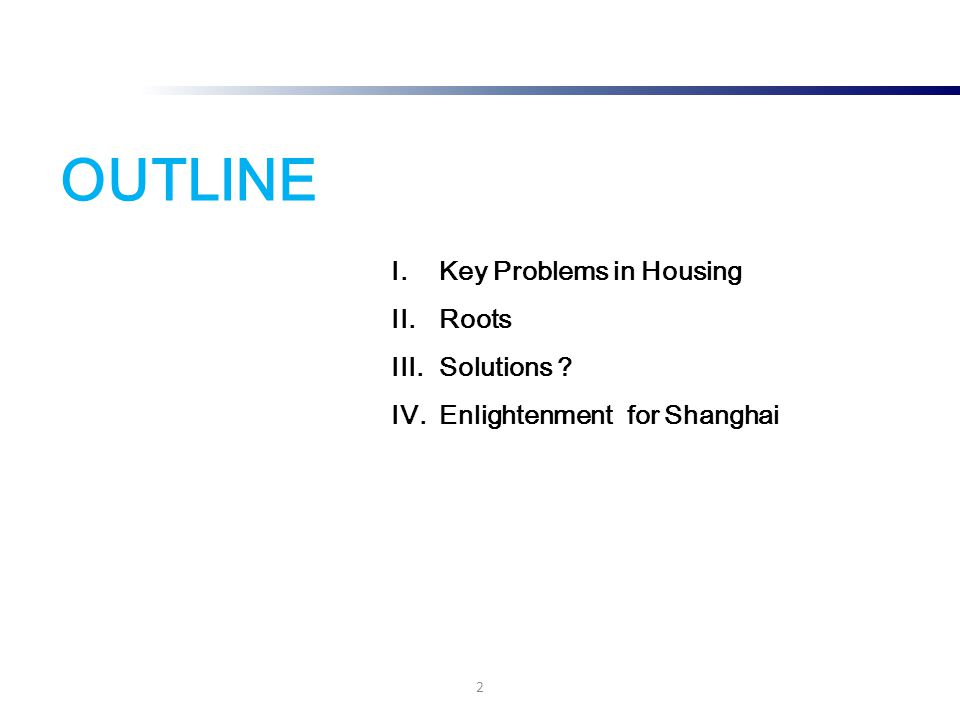 OUTLINE I.Key Problems in Housing II.Roots III.Solutions ? IV.Enlightenment for Shanghai 2