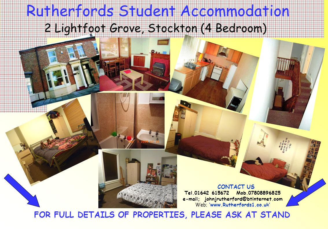 FOR FULL DETAILS OF PROPERTIES, PLEASE ASK AT STAND Rutherfords Student Accommodation 13 Lightfoot Grove, Stockton (4 Bedroom) CONTACT US Tel.01642 615672 Mob.07808896825 e-mail; johnjrutherford@btinternet.com Web; 'www.Rutherfords1.co.uk'
