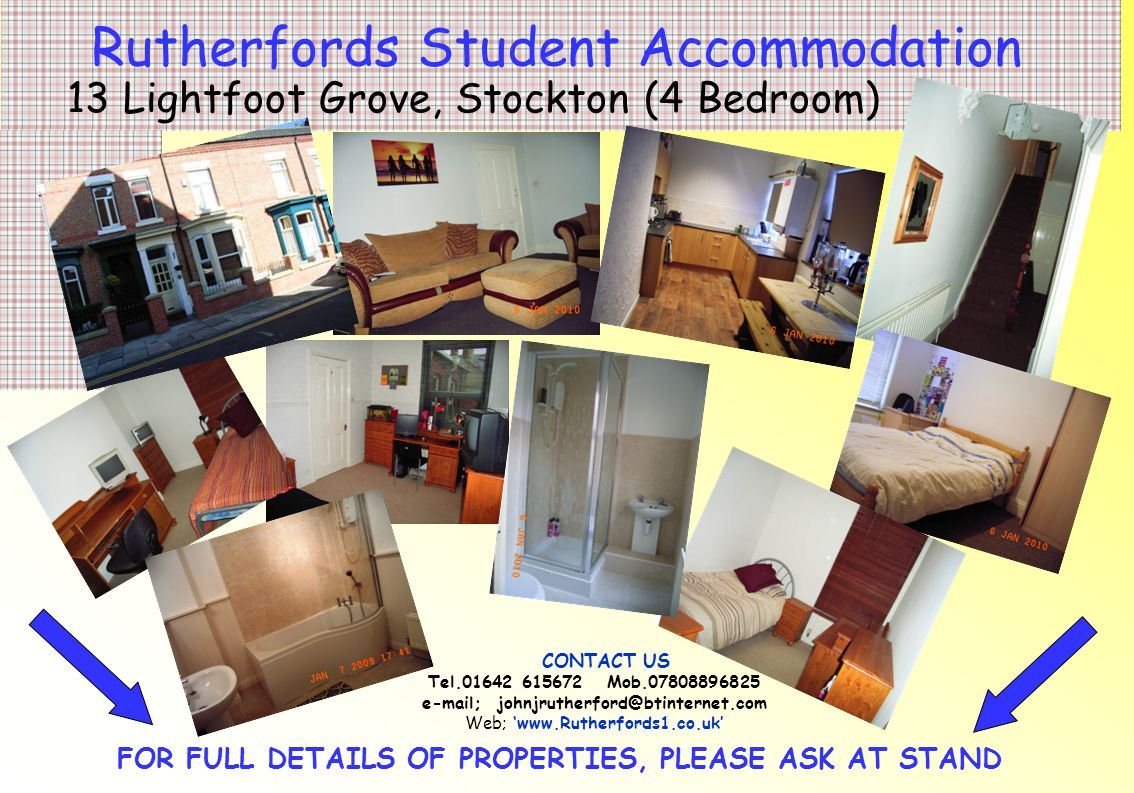 FOR FULL DETAILS OF PROPERTIES, PLEASE ASK AT STAND Rutherfords Student Accommodation 4 Dennison Street, Stockton (4 Bedroom) CONTACT US Tel.01642 615672 Mob.07808896825 e-mail; johnjrutherford@btinternet.com Web; 'www.Rutherfords1.co.uk'