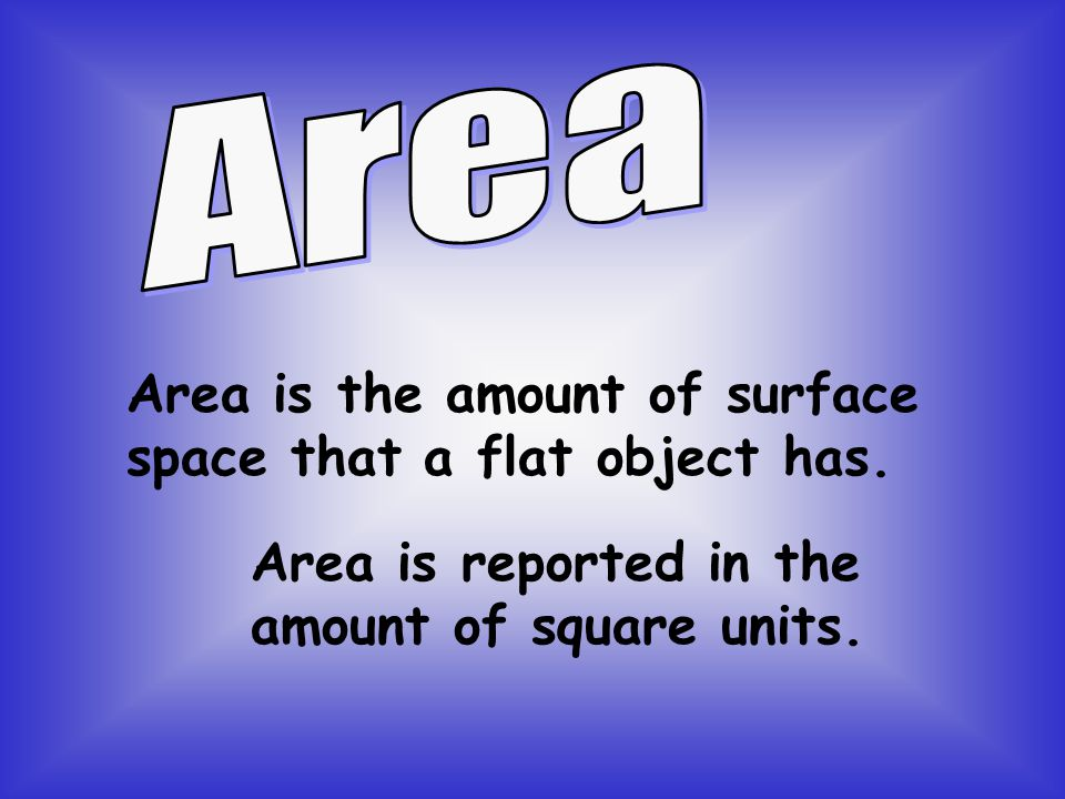 Area is the amount of surface space that a flat object has.