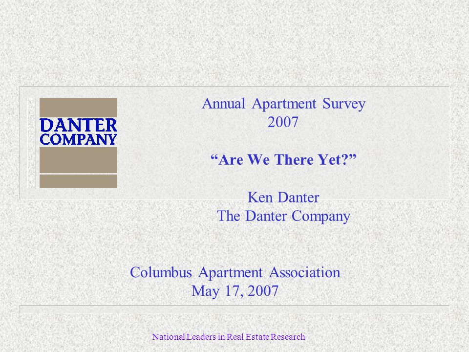 National Leaders in Real Estate Research Annual Apartment Survey 2007 Are We There Yet Ken Danter The Danter Company Columbus Apartment Association May 17, 2007