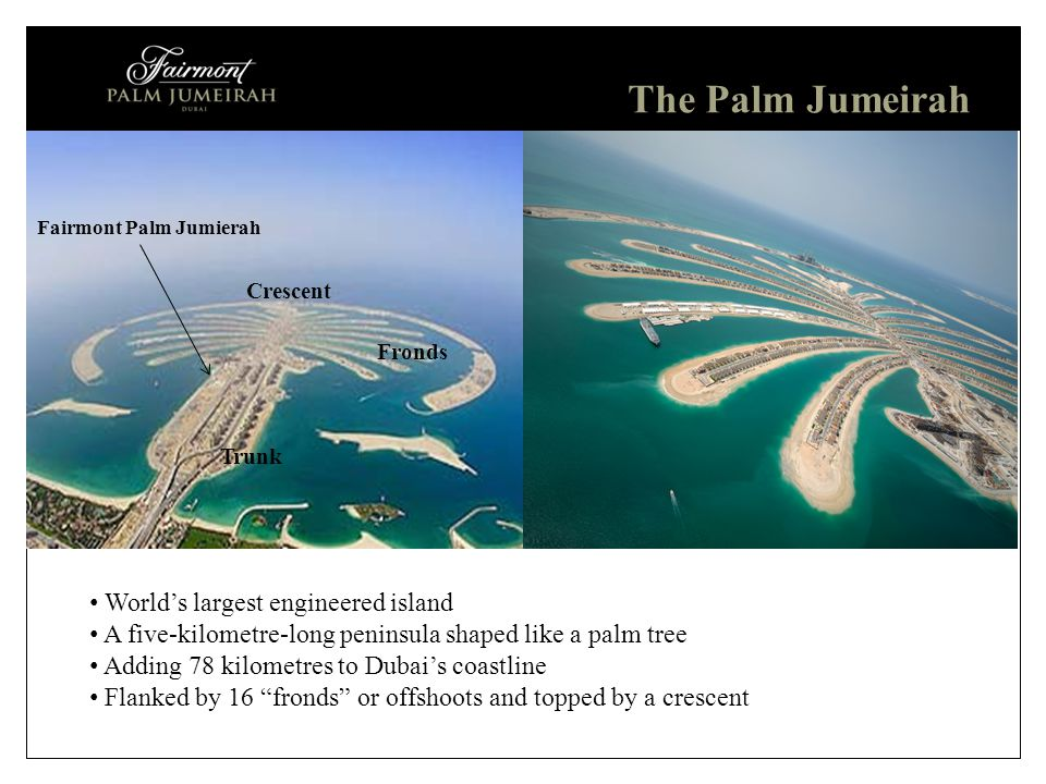 January 2012 World's largest engineered island A five-kilometre-long peninsula shaped like a palm tree Adding 78 kilometres to Dubai's coastline Flanked by 16 fronds or offshoots and topped by a crescent The Palm Jumeirah Crescent Fronds Trunk Fairmont Palm Jumierah