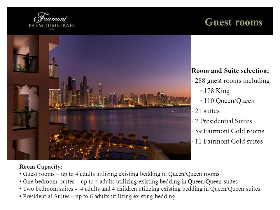 Guest rooms Room and Suite selection: 288 guest rooms including 178 King 110 Queen/Queen 21 suites 2 Presidential Suites 59 Fairmont Gold rooms 11 Fairmont Gold suites Room Capacity: Guest rooms – up to 4 adults utilizing existing bedding in Queen/Queen rooms One bedroom suites – up to 4 adults utilizing existing bedding in Queen/Queen suites Two bedroom suites - 4 adults and 4 children utilizing existing bedding in Queen/Queen suites Presidential Suites – up to 6 adults utilizing existing bedding