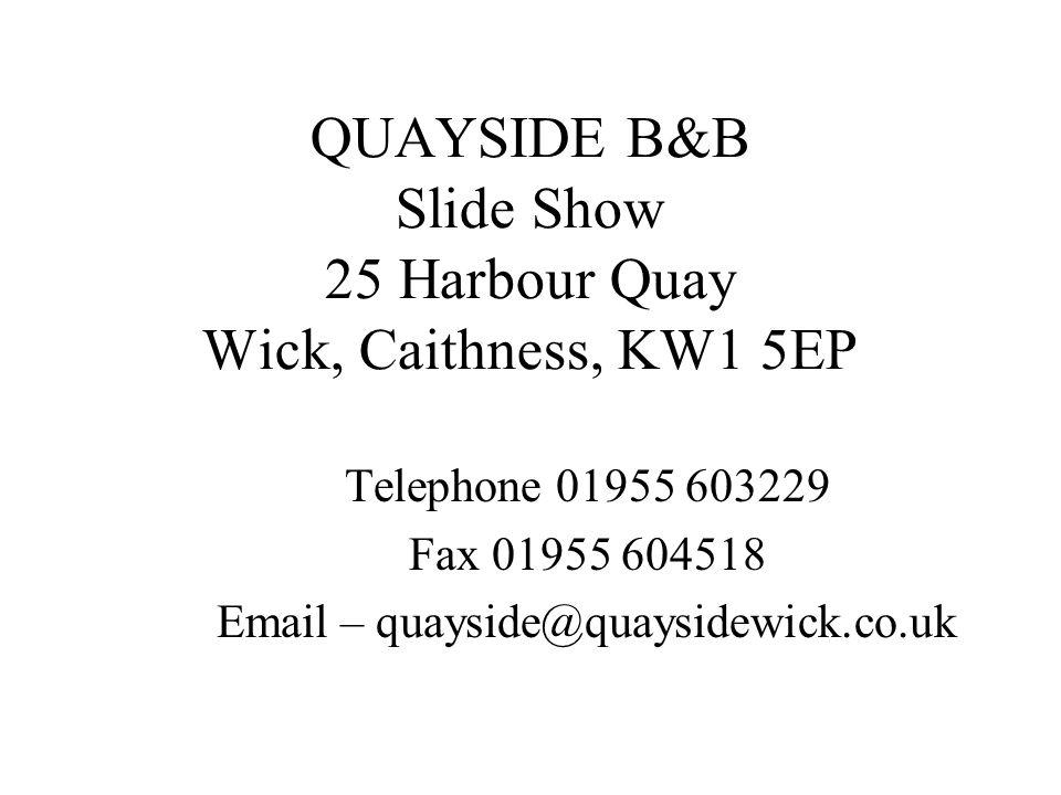 QUAYSIDE B&B Slide Show 25 Harbour Quay Wick, Caithness, KW1 5EP Telephone 01955 603229 Fax 01955 604518 Email – quayside@quaysidewick.co.uk