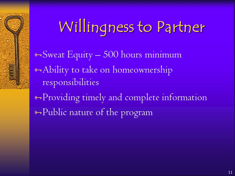 11 Willingness to Partner  Sweat Equity – 500 hours minimum  Ability to take on homeownership responsibilities  Providing timely and complete information  Public nature of the program
