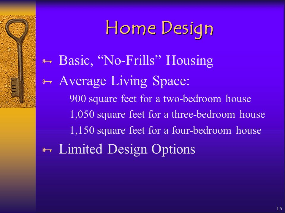 15 Home Design  Basic, No-Frills Housing  Average Living Space: 900 square feet for a two-bedroom house 1,050 square feet for a three-bedroom house 1,150 square feet for a four-bedroom house  Limited Design Options