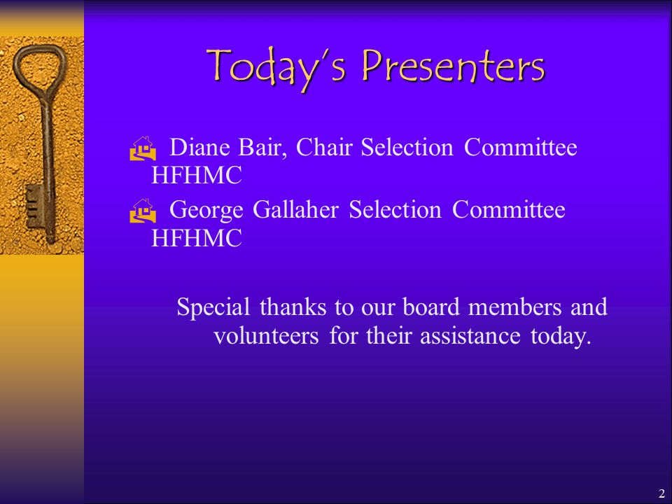 2 Today's Presenters  Diane Bair, Chair Selection Committee HFHMC  George Gallaher Selection Committee HFHMC Special thanks to our board members and volunteers for their assistance today.