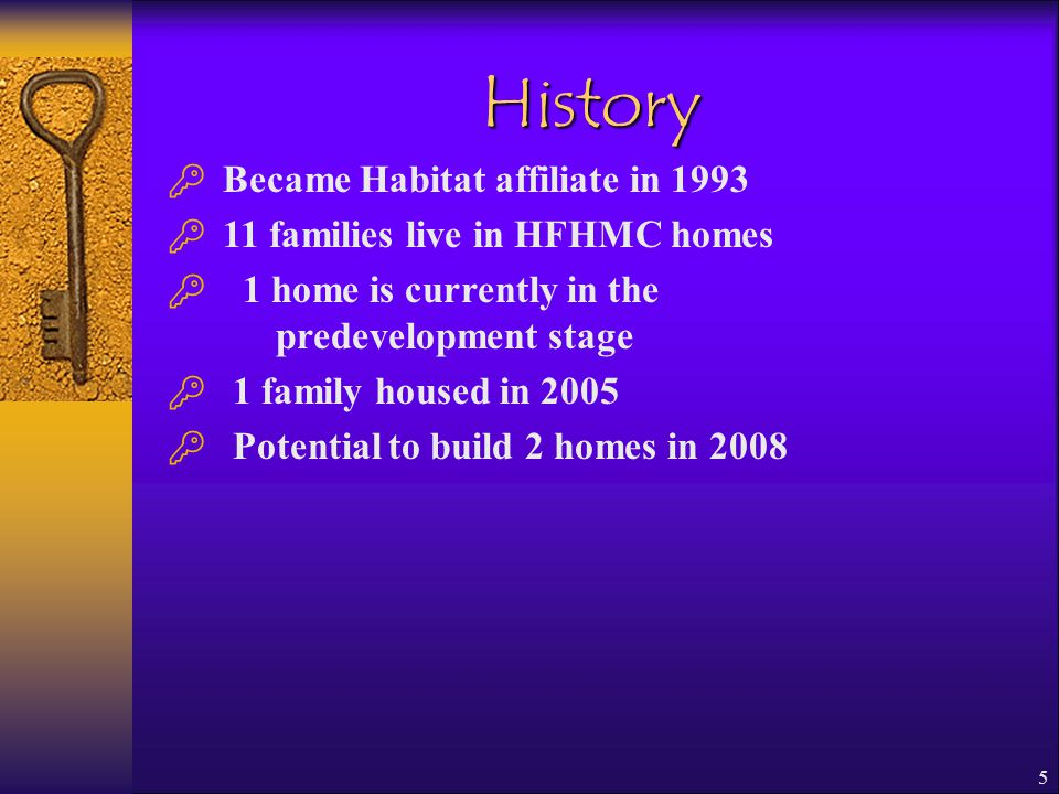 5 History  Became Habitat affiliate in 1993  11 families live in HFHMC homes  1 home is currently in the predevelopment stage  1 family housed in 2005  Potential to build 2 homes in 2008
