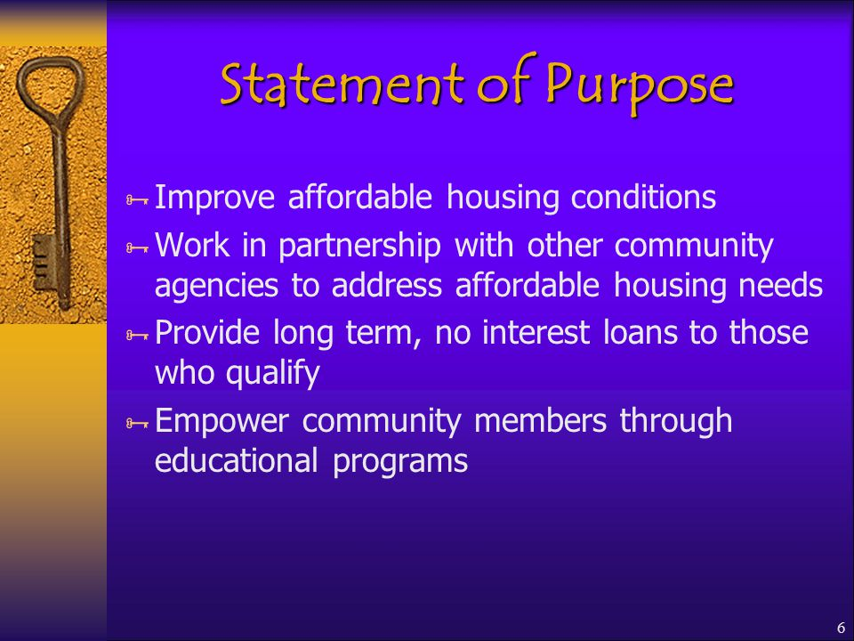 6 Statement of Purpose  Improve affordable housing conditions  Work in partnership with other community agencies to address affordable housing needs  Provide long term, no interest loans to those who qualify  Empower community members through educational programs