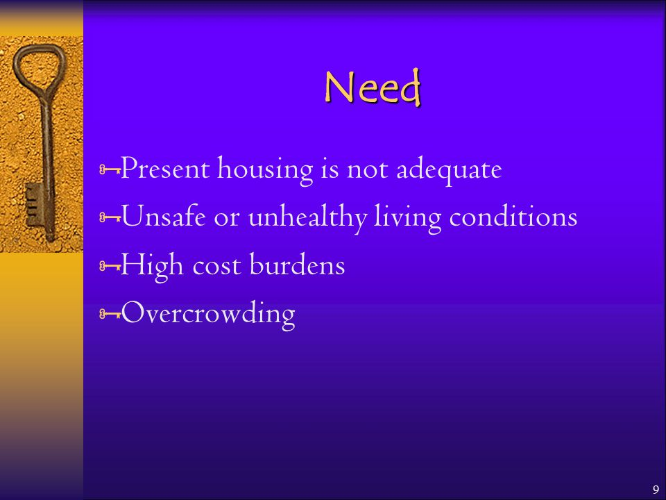9 Need  Present housing is not adequate  Unsafe or unhealthy living conditions  High cost burdens  Overcrowding