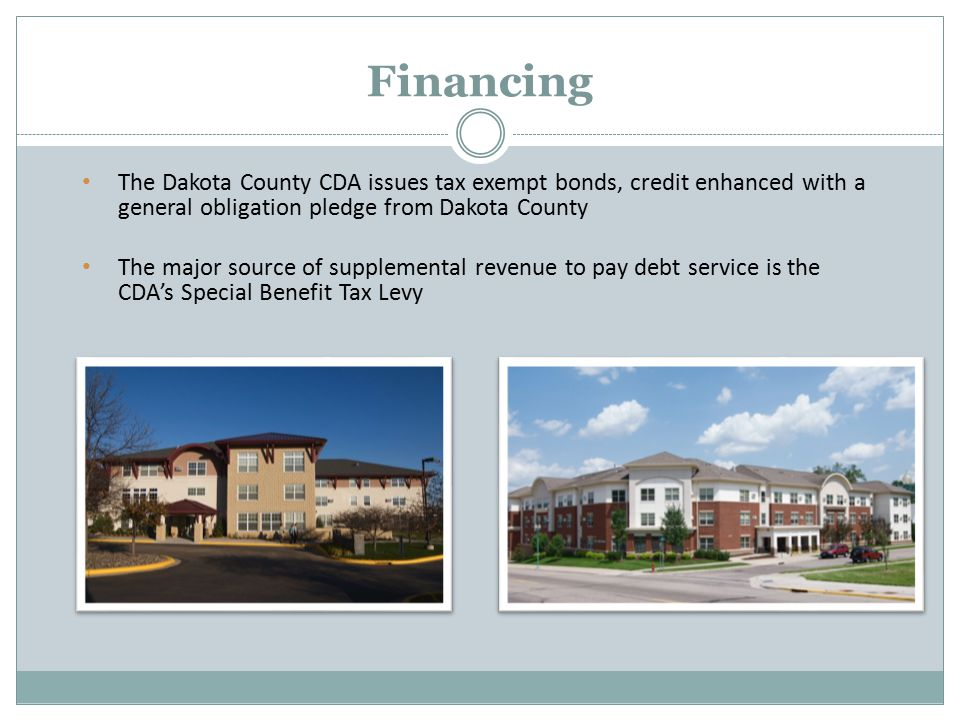 The Dakota County CDA issues tax exempt bonds, credit enhanced with a general obligation pledge from Dakota County The major source of supplemental revenue to pay debt service is the CDA's Special Benefit Tax Levy Financing