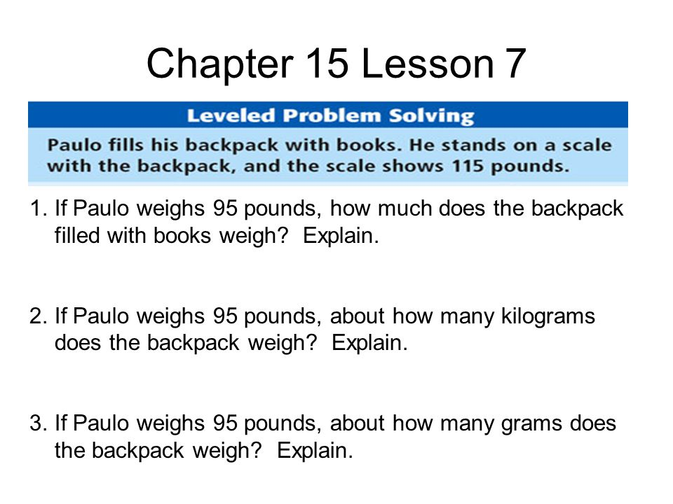 Chapter 15 Lesson 7 1.If Paulo weighs 95 pounds, how much does the backpack filled with books weigh.