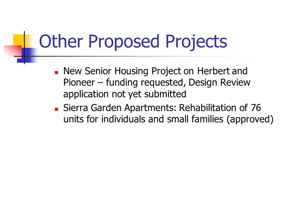 Other Proposed Projects New Senior Housing Project on Herbert and Pioneer – funding requested, Design Review application not yet submitted Sierra Garden Apartments: Rehabilitation of 76 units for individuals and small families (approved)