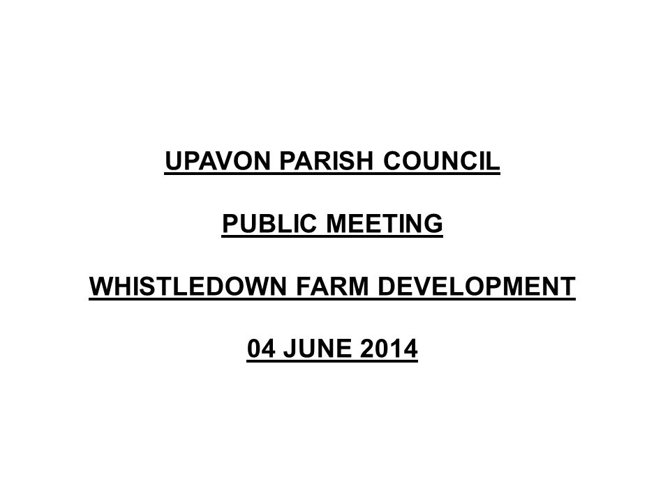 UPAVON PARISH COUNCIL PUBLIC MEETING WHISTLEDOWN FARM DEVELOPMENT 04 JUNE 2014