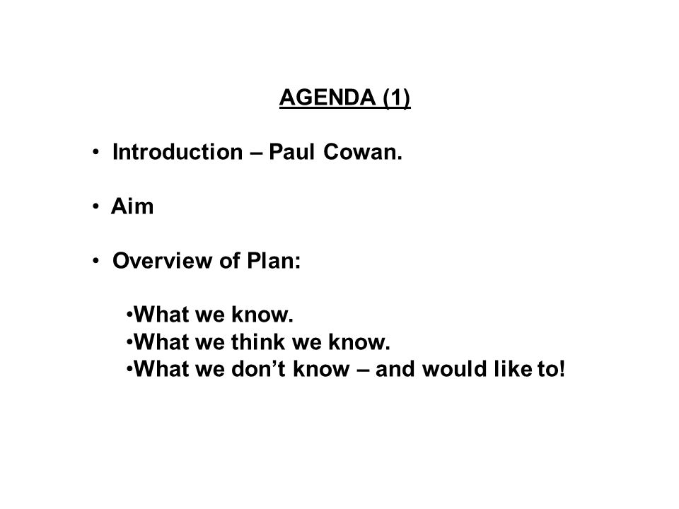 AGENDA (1) Introduction – Paul Cowan. Aim Overview of Plan: What we know.
