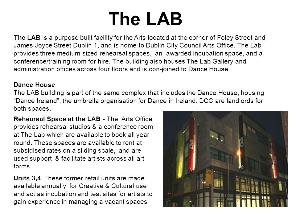 The LAB The LAB is a purpose built facility for the Arts located at the corner of Foley Street and James Joyce Street Dublin 1, and is home to Dublin City Council Arts Office.