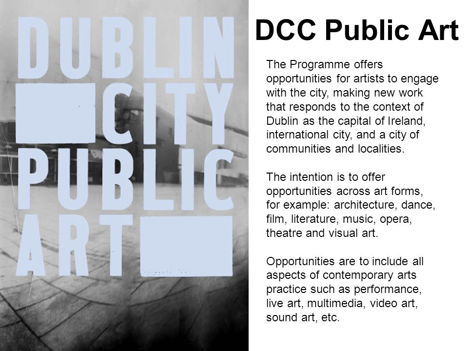DCC Public Art The Programme offers opportunities for artists to engage with the city, making new work that responds to the context of Dublin as the capital of Ireland, international city, and a city of communities and localities.