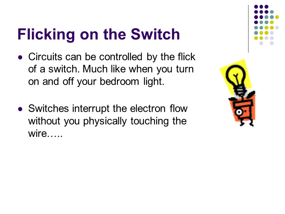 Flicking on the Switch Circuits can be dangerous as they can carry thousands of volts of electricity Circuits need 3 main elements: A conductor through with the current flows – usually are copper wire and other metals A load, which is the equipment being powered An energy source, such as the battery