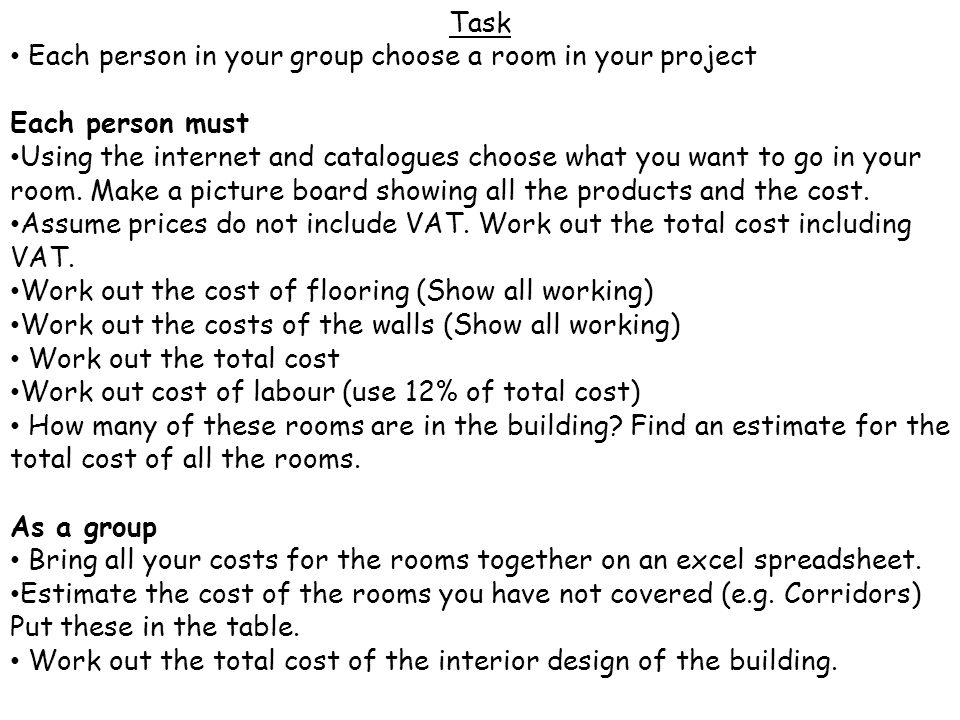 Task Each person in your group choose a room in your project Each person must Using the internet and catalogues choose what you want to go in your room.