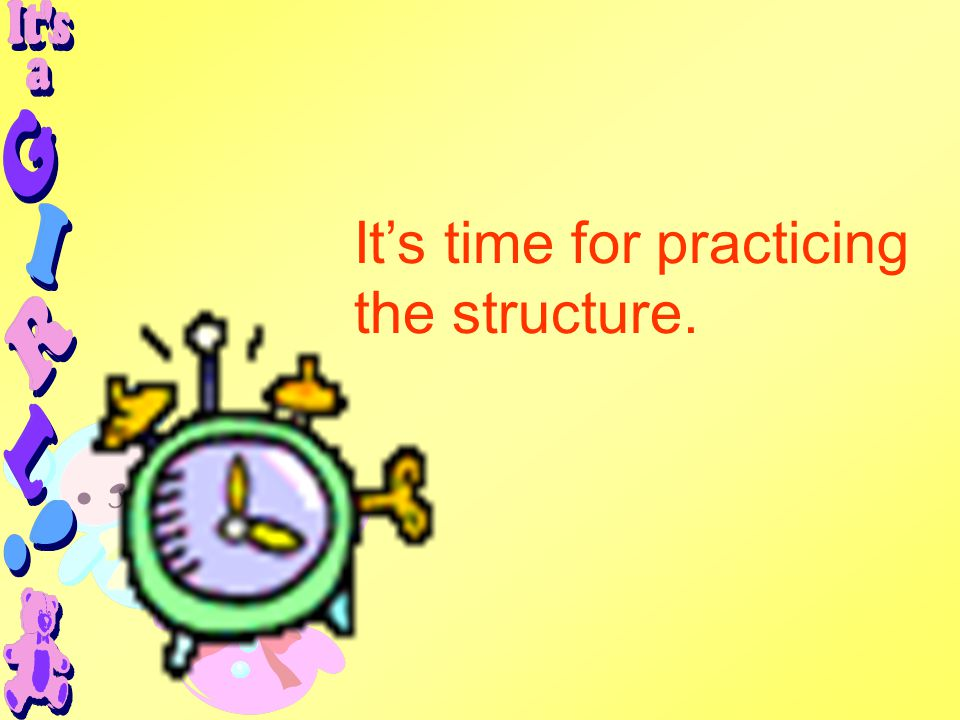It's time for practicing the structure.