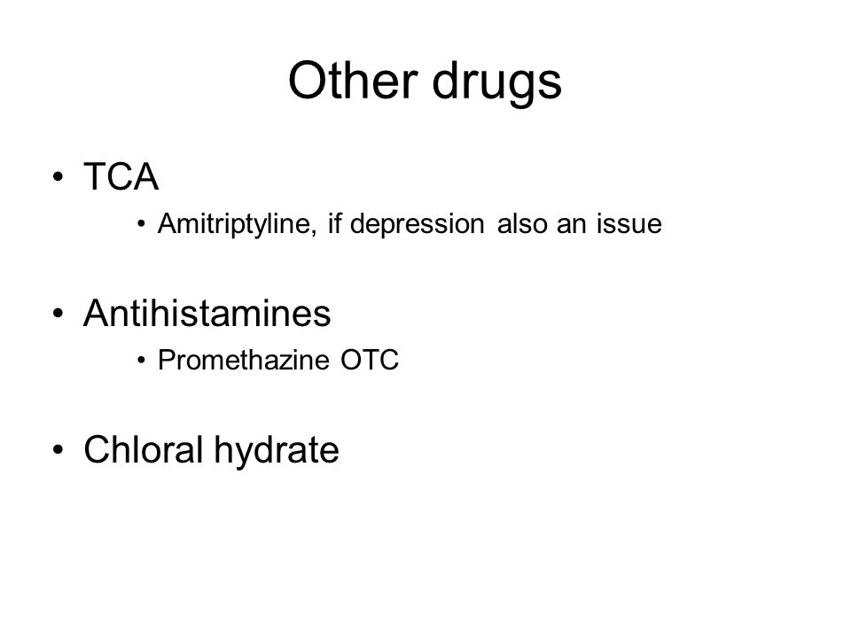 Other drugs TCA Amitriptyline, if depression also an issue Antihistamines Promethazine OTC Chloral hydrate