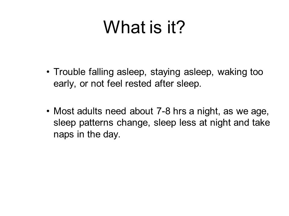 What is it? Trouble falling asleep, staying asleep, waking too early, or not feel rested after sleep. Most adults need about 7-8 hrs a night, as we ag