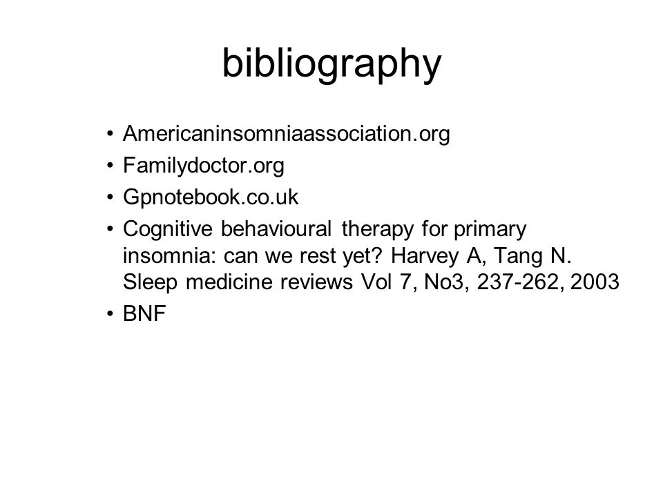 bibliography Americaninsomniaassociation.org Familydoctor.org Gpnotebook.co.uk Cognitive behavioural therapy for primary insomnia: can we rest yet? Ha