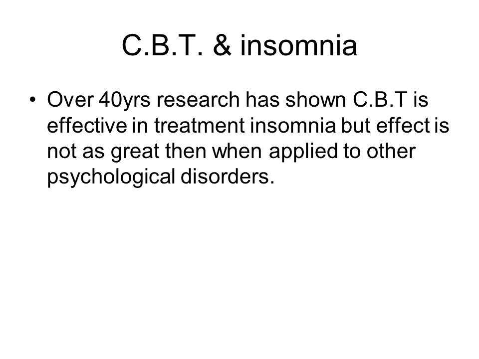 C.B.T. & insomnia Over 40yrs research has shown C.B.T is effective in treatment insomnia but effect is not as great then when applied to other psychol