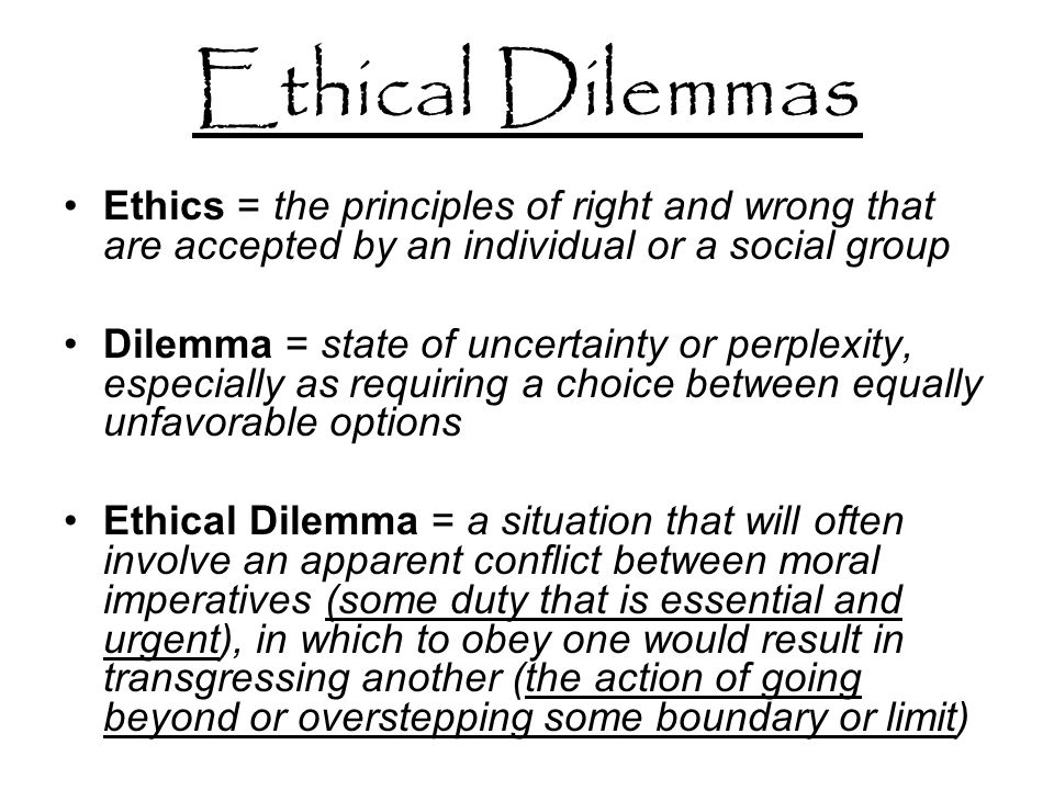 Ethical Dilemmas Ethics = the principles of right and wrong that are accepted by an individual or a social group Dilemma = state of uncertainty or perplexity, especially as requiring a choice between equally unfavorable options Ethical Dilemma = a situation that will often involve an apparent conflict between moral imperatives (some duty that is essential and urgent), in which to obey one would result in transgressing another (the action of going beyond or overstepping some boundary or limit)