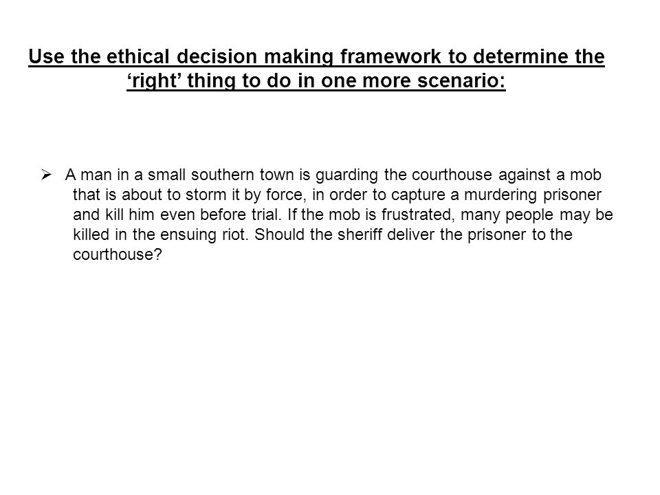 Use the ethical decision making framework to determine the 'right' thing to do in one more scenario:  A man in a small southern town is guarding the courthouse against a mob that is about to storm it by force, in order to capture a murdering prisoner and kill him even before trial.
