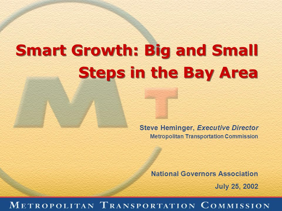 Smart Growth: Big and Small Steps in the Bay Area Steve Heminger, Executive Director Metropolitan Transportation Commission National Governors Association July 25, 2002
