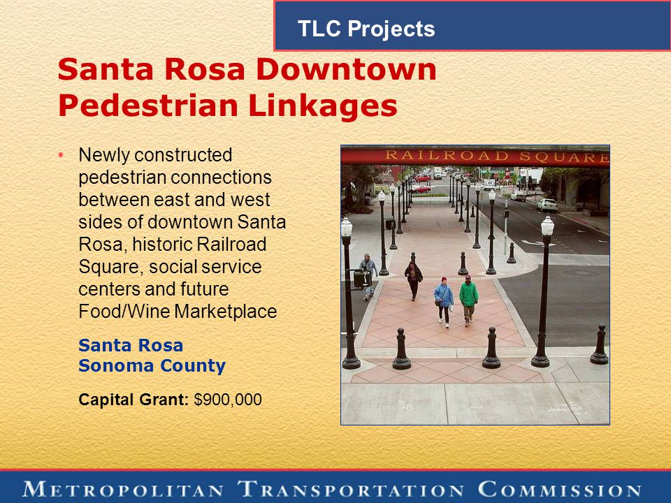 Santa Rosa Downtown Pedestrian Linkages Newly constructed pedestrian connections between east and west sides of downtown Santa Rosa, historic Railroad Square, social service centers and future Food/Wine Marketplace Santa Rosa Sonoma County Capital Grant: $900,000 TLC Projects