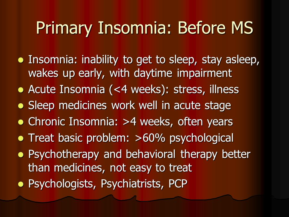 Primary Insomnia: Before MS Insomnia: inability to get to sleep, stay asleep, wakes up early, with daytime impairment Insomnia: inability to get to sleep, stay asleep, wakes up early, with daytime impairment Acute Insomnia (<4 weeks): stress, illness Acute Insomnia (<4 weeks): stress, illness Sleep medicines work well in acute stage Sleep medicines work well in acute stage Chronic Insomnia: >4 weeks, often years Chronic Insomnia: >4 weeks, often years Treat basic problem: >60% psychological Treat basic problem: >60% psychological Psychotherapy and behavioral therapy better than medicines, not easy to treat Psychotherapy and behavioral therapy better than medicines, not easy to treat Psychologists, Psychiatrists, PCP Psychologists, Psychiatrists, PCP