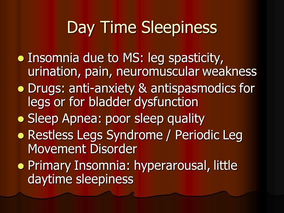 Day Time Sleepiness Insomnia due to MS: leg spasticity, urination, pain, neuromuscular weakness Insomnia due to MS: leg spasticity, urination, pain, neuromuscular weakness Drugs: anti-anxiety & antispasmodics for legs or for bladder dysfunction Drugs: anti-anxiety & antispasmodics for legs or for bladder dysfunction Sleep Apnea: poor sleep quality Sleep Apnea: poor sleep quality Restless Legs Syndrome / Periodic Leg Movement Disorder Restless Legs Syndrome / Periodic Leg Movement Disorder Primary Insomnia: hyperarousal, little daytime sleepiness Primary Insomnia: hyperarousal, little daytime sleepiness