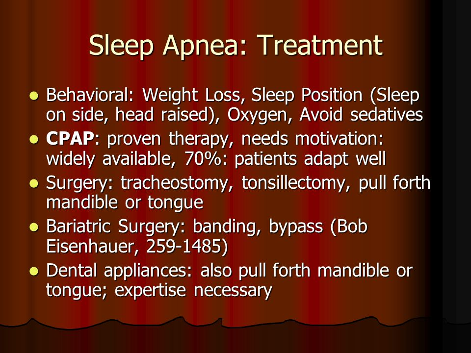 Sleep Apnea: Treatment Behavioral: Weight Loss, Sleep Position (Sleep on side, head raised), Oxygen, Avoid sedatives Behavioral: Weight Loss, Sleep Position (Sleep on side, head raised), Oxygen, Avoid sedatives CPAP: proven therapy, needs motivation: widely available, 70%: patients adapt well CPAP: proven therapy, needs motivation: widely available, 70%: patients adapt well Surgery: tracheostomy, tonsillectomy, pull forth mandible or tongue Surgery: tracheostomy, tonsillectomy, pull forth mandible or tongue Bariatric Surgery: banding, bypass (Bob Eisenhauer, 259-1485) Bariatric Surgery: banding, bypass (Bob Eisenhauer, 259-1485) Dental appliances: also pull forth mandible or tongue; expertise necessary Dental appliances: also pull forth mandible or tongue; expertise necessary
