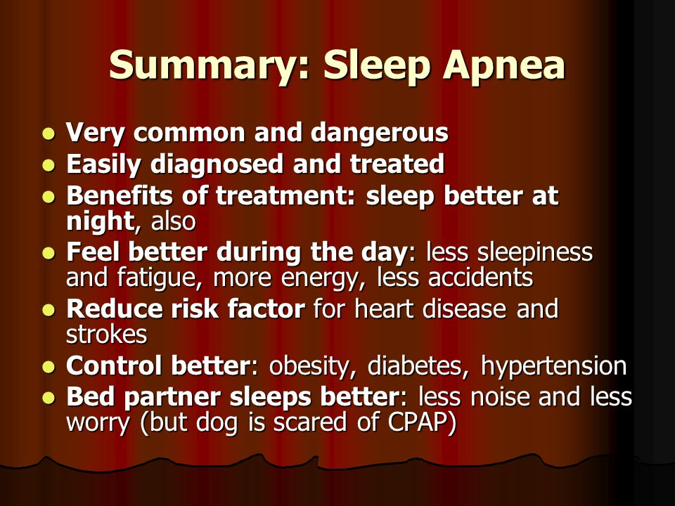 Summary: Sleep Apnea Very common and dangerous Very common and dangerous Easily diagnosed and treated Easily diagnosed and treated Benefits of treatment: sleep better at night, also Benefits of treatment: sleep better at night, also Feel better during the day: less sleepiness and fatigue, more energy, less accidents Feel better during the day: less sleepiness and fatigue, more energy, less accidents Reduce risk factor for heart disease and strokes Reduce risk factor for heart disease and strokes Control better: obesity, diabetes, hypertension Control better: obesity, diabetes, hypertension Bed partner sleeps better: less noise and less worry (but dog is scared of CPAP) Bed partner sleeps better: less noise and less worry (but dog is scared of CPAP)