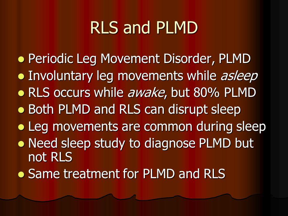 RLS and PLMD Periodic Leg Movement Disorder, PLMD Periodic Leg Movement Disorder, PLMD Involuntary leg movements while asleep Involuntary leg movements while asleep RLS occurs while awake, but 80% PLMD RLS occurs while awake, but 80% PLMD Both PLMD and RLS can disrupt sleep Both PLMD and RLS can disrupt sleep Leg movements are common during sleep Leg movements are common during sleep Need sleep study to diagnose PLMD but not RLS Need sleep study to diagnose PLMD but not RLS Same treatment for PLMD and RLS Same treatment for PLMD and RLS