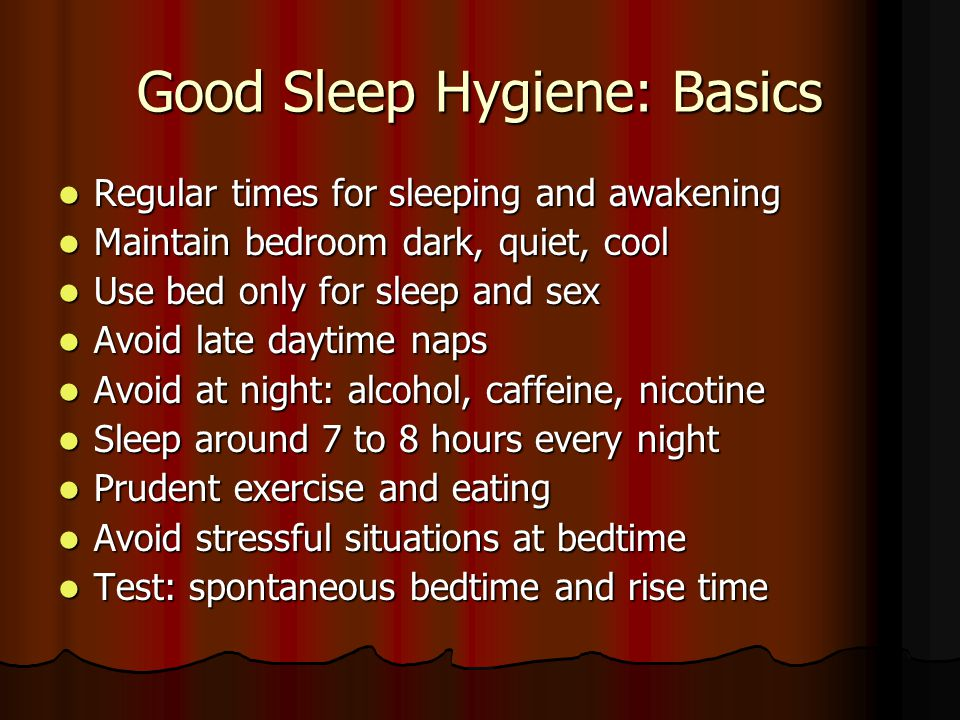 Good Sleep Hygiene: Basics Regular times for sleeping and awakening Regular times for sleeping and awakening Maintain bedroom dark, quiet, cool Maintain bedroom dark, quiet, cool Use bed only for sleep and sex Use bed only for sleep and sex Avoid late daytime naps Avoid late daytime naps Avoid at night: alcohol, caffeine, nicotine Avoid at night: alcohol, caffeine, nicotine Sleep around 7 to 8 hours every night Sleep around 7 to 8 hours every night Prudent exercise and eating Prudent exercise and eating Avoid stressful situations at bedtime Avoid stressful situations at bedtime Test: spontaneous bedtime and rise time Test: spontaneous bedtime and rise time