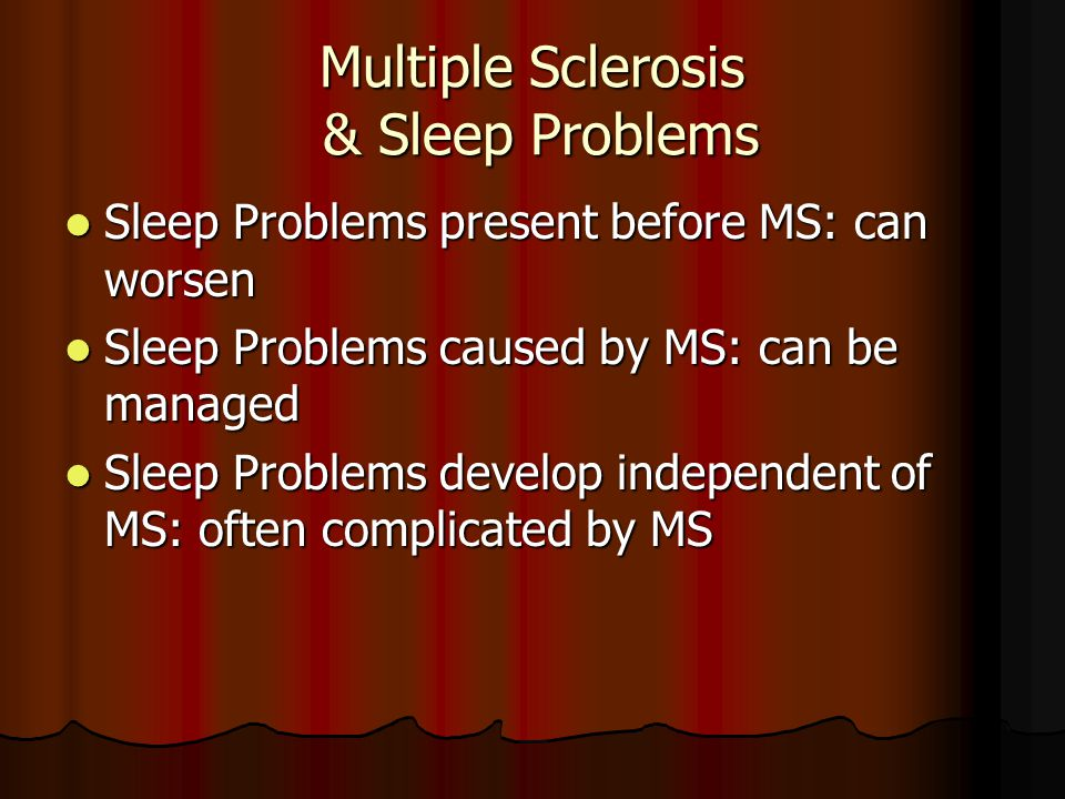 Multiple Sclerosis & Sleep Problems Sleep Problems present before MS: can worsen Sleep Problems present before MS: can worsen Sleep Problems caused by MS: can be managed Sleep Problems caused by MS: can be managed Sleep Problems develop independent of MS: often complicated by MS Sleep Problems develop independent of MS: often complicated by MS