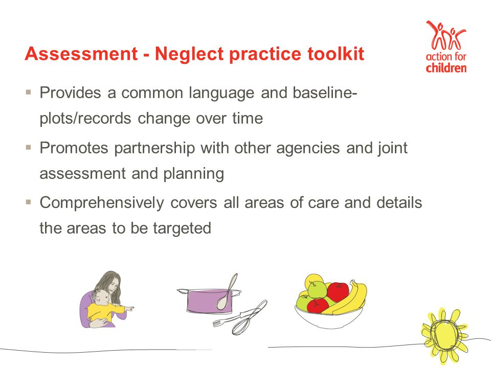 Assessment - Neglect practice toolkit  Provides a common language and baseline- plots/records change over time  Promotes partnership with other agencies and joint assessment and planning  Comprehensively covers all areas of care and details the areas to be targeted