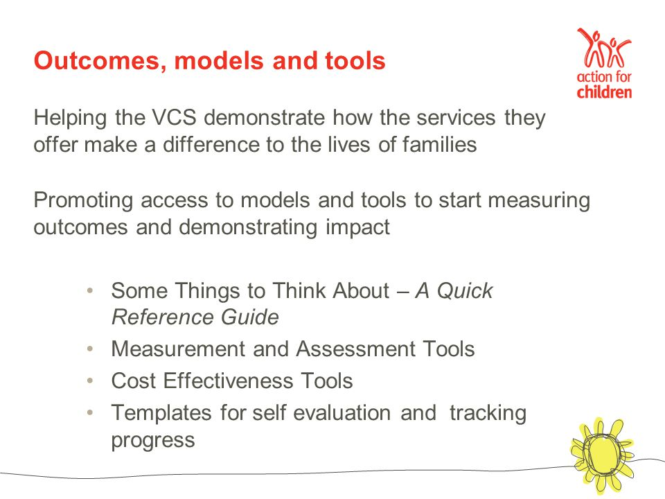 Outcomes, models and tools Helping the VCS demonstrate how the services they offer make a difference to the lives of families Promoting access to models and tools to start measuring outcomes and demonstrating impact Some Things to Think About – A Quick Reference Guide Measurement and Assessment Tools Cost Effectiveness Tools Templates for self evaluation and tracking progress