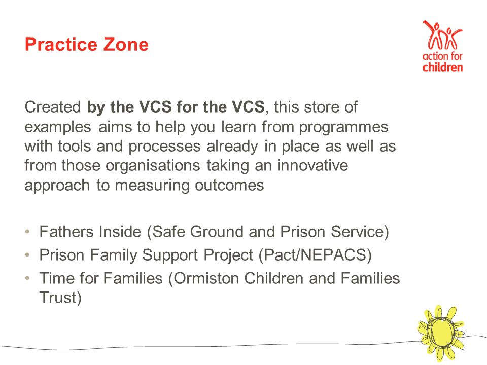 Practice Zone Created by the VCS for the VCS, this store of examples aims to help you learn from programmes with tools and processes already in place as well as from those organisations taking an innovative approach to measuring outcomes Fathers Inside (Safe Ground and Prison Service) Prison Family Support Project (Pact/NEPACS) Time for Families (Ormiston Children and Families Trust)