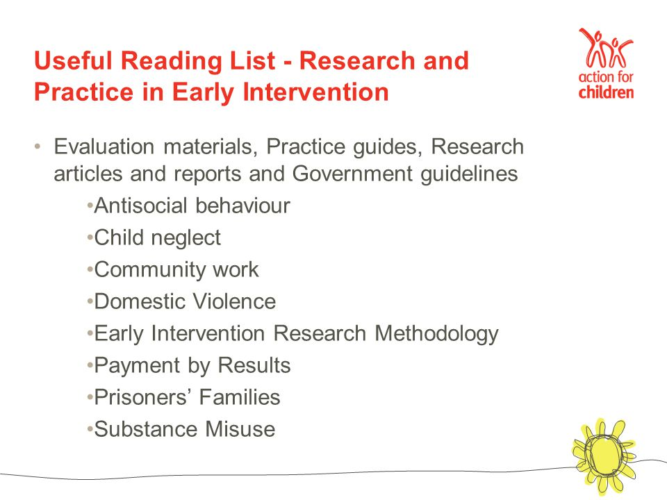 Useful Reading List - Research and Practice in Early Intervention Evaluation materials, Practice guides, Research articles and reports and Government guidelines Antisocial behaviour Child neglect Community work Domestic Violence Early Intervention Research Methodology Payment by Results Prisoners' Families Substance Misuse