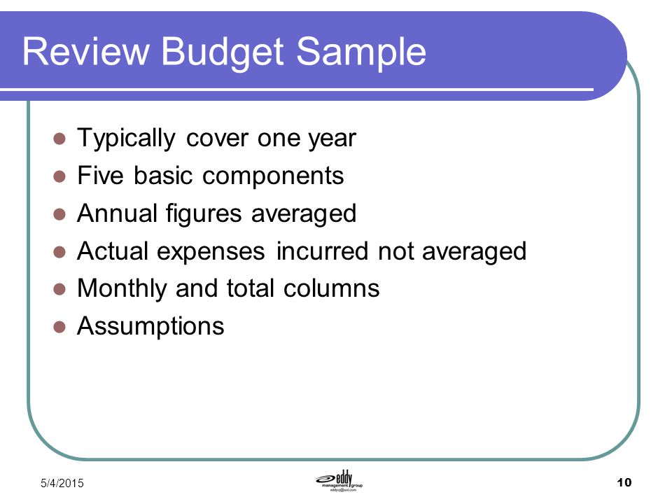 5/4/2015 10 Review Budget Sample Typically cover one year Five basic components Annual figures averaged Actual expenses incurred not averaged Monthly