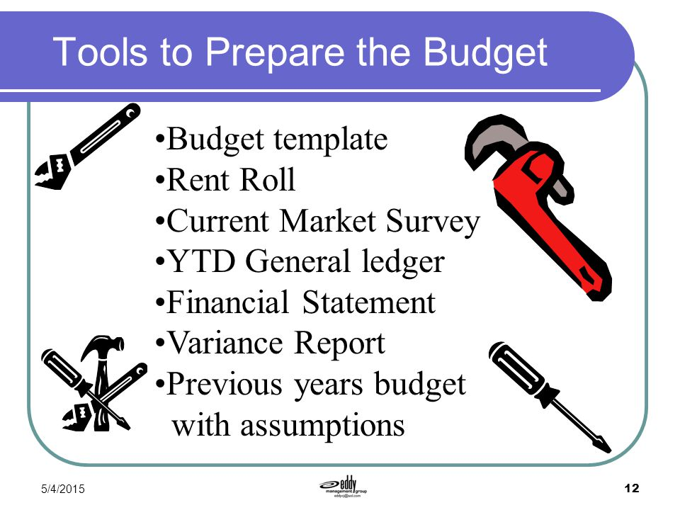 5/4/2015 12 Tools to Prepare the Budget Budget template Rent Roll Current Market Survey YTD General ledger Financial Statement Variance Report Previou