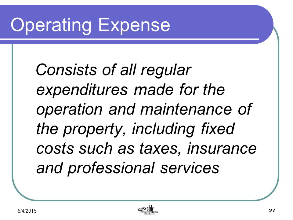 5/4/2015 27 Operating Expense Consists of all regular expenditures made for the operation and maintenance of the property, including fixed costs such