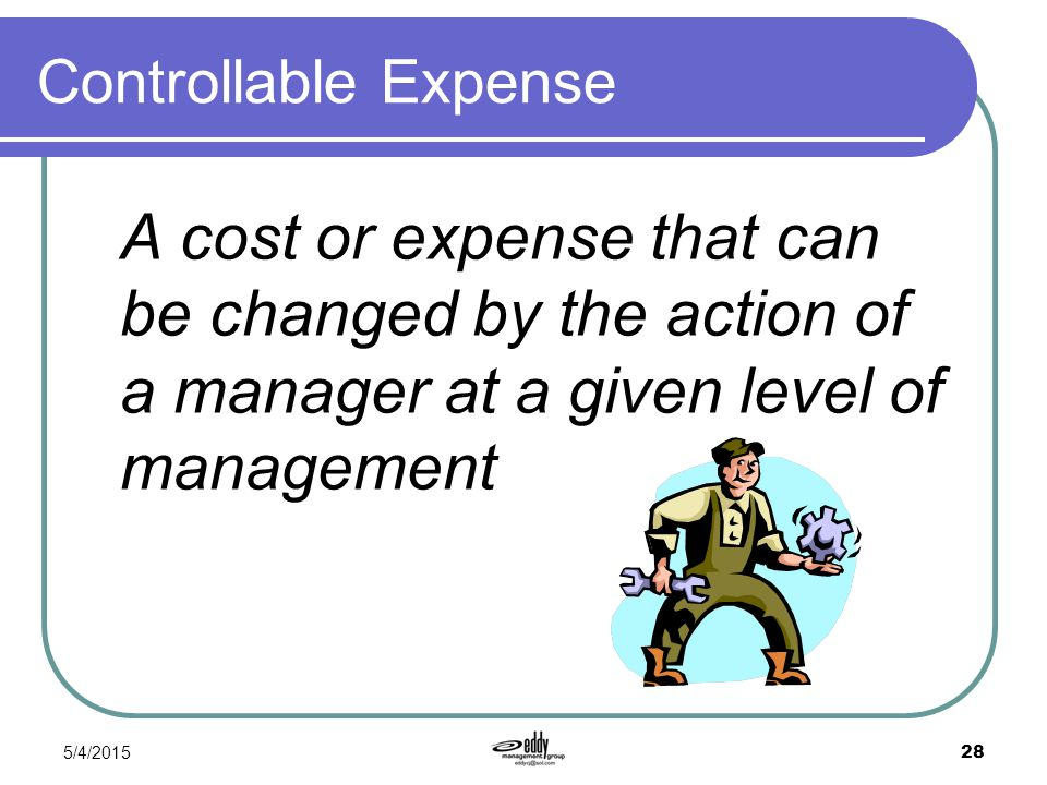5/4/2015 28 Controllable Expense A cost or expense that can be changed by the action of a manager at a given level of management