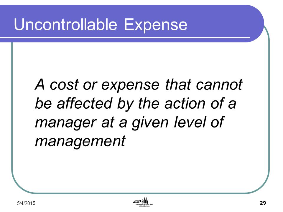 5/4/2015 29 Uncontrollable Expense A cost or expense that cannot be affected by the action of a manager at a given level of management