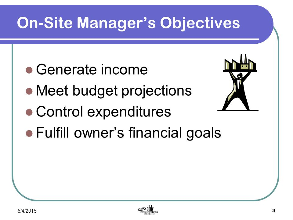 5/4/2015 3 On-Site Manager's Objectives Generate income Meet budget projections Control expenditures Fulfill owner's financial goals