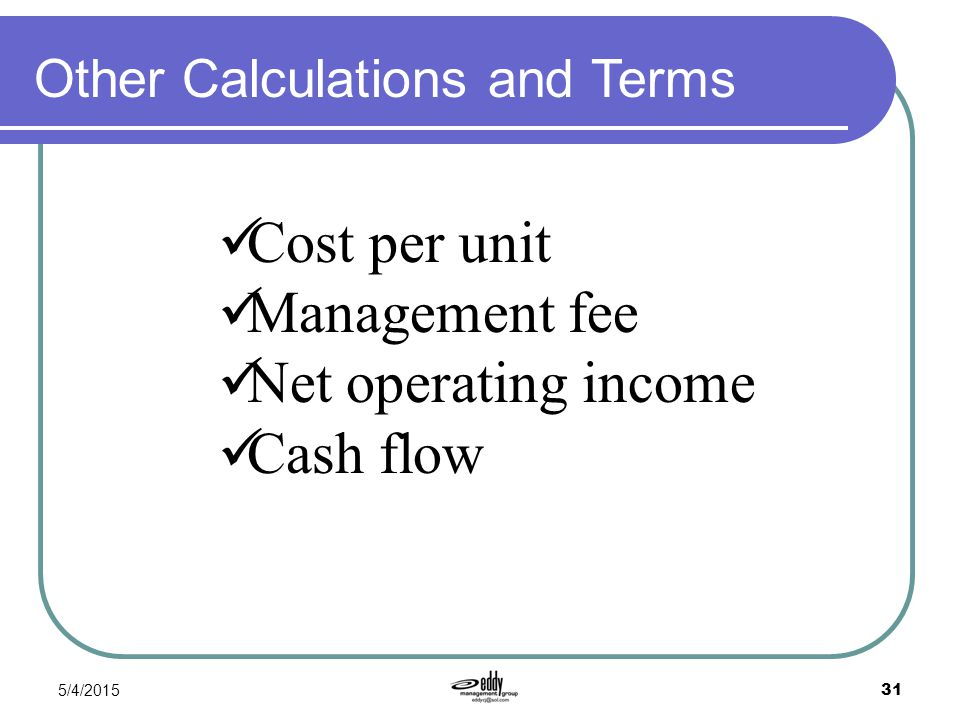 5/4/2015 31 Other Calculations and Terms Cost per unit Management fee Net operating income Cash flow